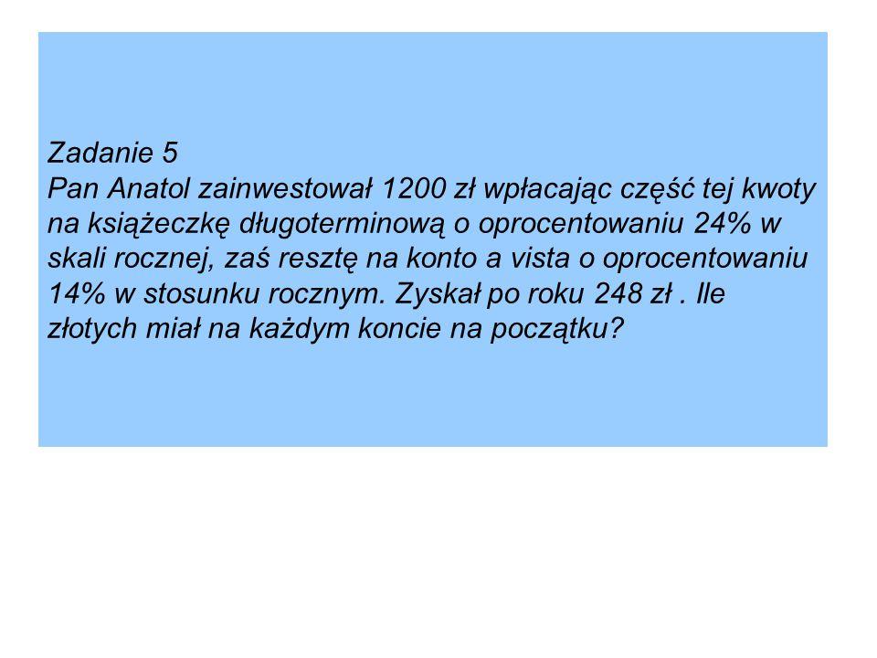 Zadanie 5 Pan Anatol zainwestował 1200 zł wpłacając część tej kwoty na książeczkę długoterminową o oprocentowaniu 24% w skali rocznej, zaś resztę na k