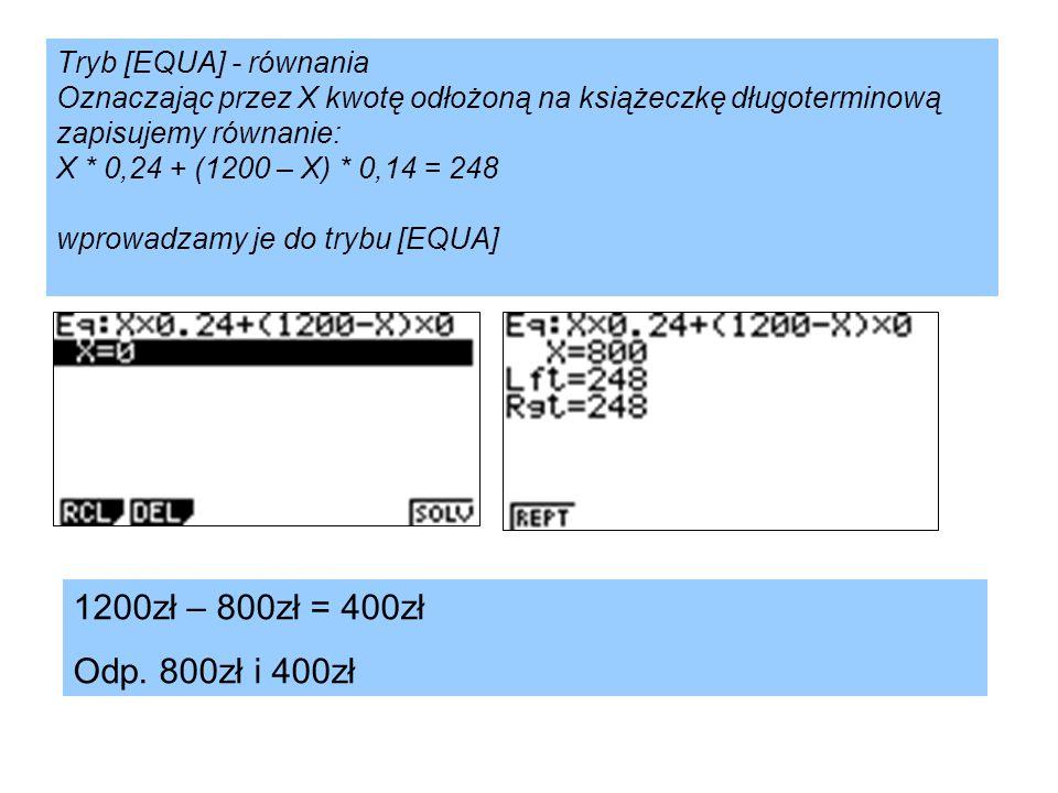 Tryb [EQUA] - równania Oznaczając przez X kwotę odłożoną na książeczkę długoterminową zapisujemy równanie: X * 0,24 + (1200 – X) * 0,14 = 248 wprowadz