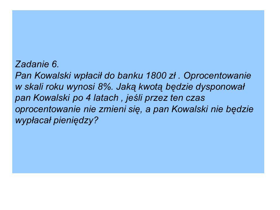Zadanie 6. Pan Kowalski wpłacił do banku 1800 zł. Oprocentowanie w skali roku wynosi 8%. Jaką kwotą będzie dysponował pan Kowalski po 4 latach, jeśli