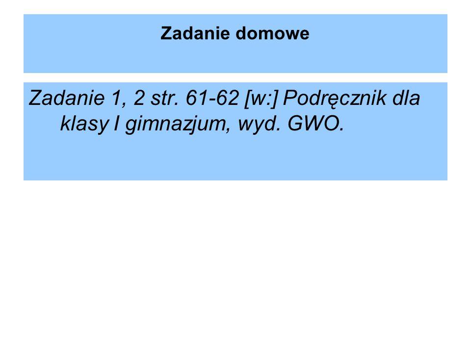 Zadanie domowe Zadanie 1, 2 str. 61-62 [w:] Podręcznik dla klasy I gimnazjum, wyd. GWO.