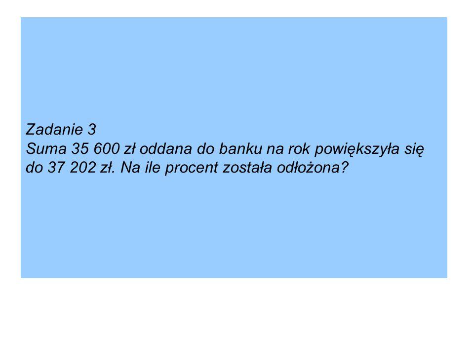 Zadanie 3 Suma 35 600 zł oddana do banku na rok powiększyła się do 37 202 zł. Na ile procent została odłożona?