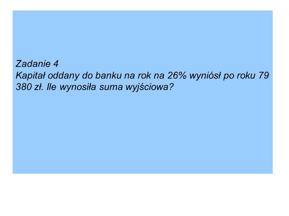 Zadanie 4 Kapitał oddany do banku na rok na 26% wyniósł po roku 79 380 zł. Ile wynosiła suma wyjściowa?