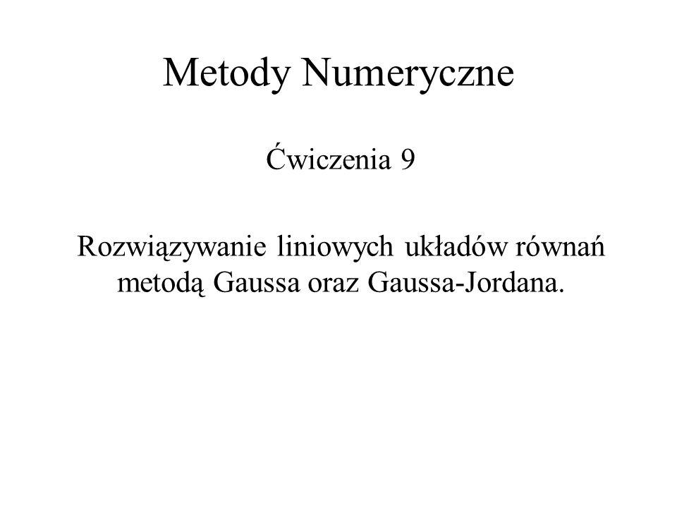Metody Numeryczne Ćwiczenia 9 Rozwiązywanie liniowych układów równań metodą Gaussa oraz Gaussa-Jordana.