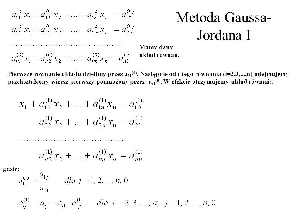 Metoda Gaussa- Jordana I Mamy dany układ równań. Pierwsze równanie układu dzielimy przez a 11 (0). Następnie od i ‑ tego równania (i=2,3,...,n) odejmu
