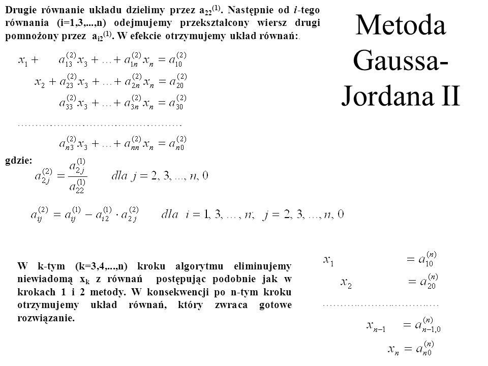 Metoda Gaussa- Jordana II Drugie równanie układu dzielimy przez a 22 (1). Następnie od i ‑ tego równania (i=1,3,...,n) odejmujemy przekształcony wiers