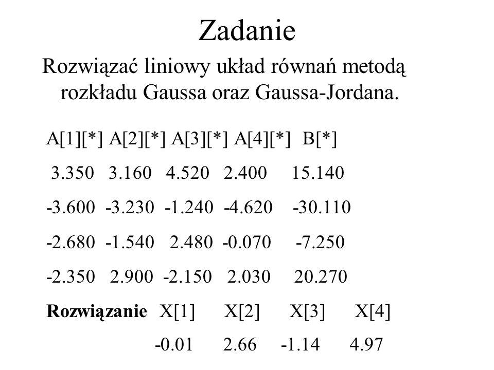Zadanie Rozwiązać liniowy układ równań metodą rozkładu Gaussa oraz Gaussa-Jordana. A[1][*] A[2][*] A[3][*] A[4][*] B[*] 3.350 3.160 4.520 2.400 15.140