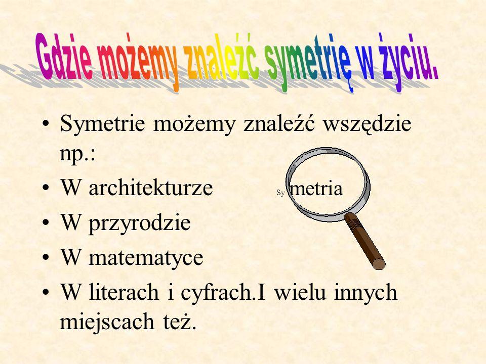 Symetrie możemy znaleźć wszędzie np.: W architekturze Sy metria W przyrodzie W matematyce W literach i cyfrach.I wielu innych miejscach też.