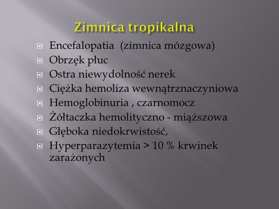 Encefalopatia (zimnica mózgowa)  Obrzęk płuc  Ostra niewydolność nerek  Ciężka hemoliza wewnątrznaczyniowa  Hemoglobinuria, czarnomocz  Żółtaczka hemolityczno - miąższowa  Głęboka niedokrwistość,  Hyperparazytemia > 10 % krwinek zarażonych