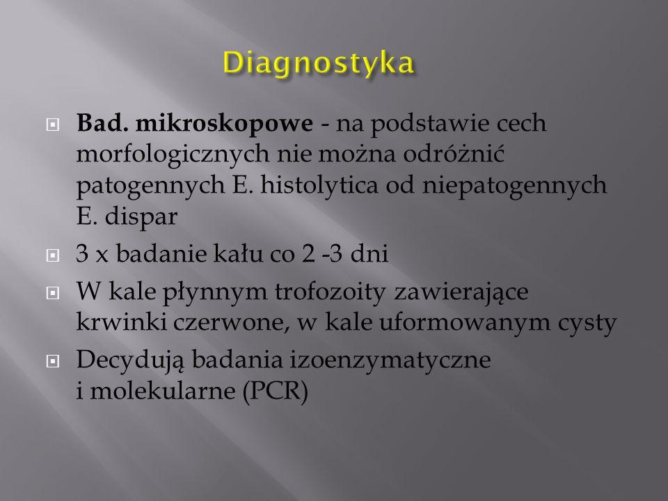  Bad. mikroskopowe - na podstawie cech morfologicznych nie można odróżnić patogennych E. histolytica od niepatogennych E. dispar  3 x badanie kału c