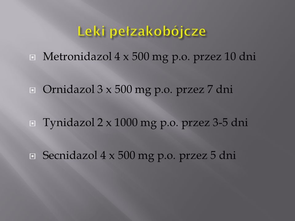  Metronidazol 4 x 500 mg p.o. przez 10 dni  Ornidazol 3 x 500 mg p.o. przez 7 dni  Tynidazol 2 x 1000 mg p.o. przez 3-5 dni  Secnidazol 4 x 500 mg