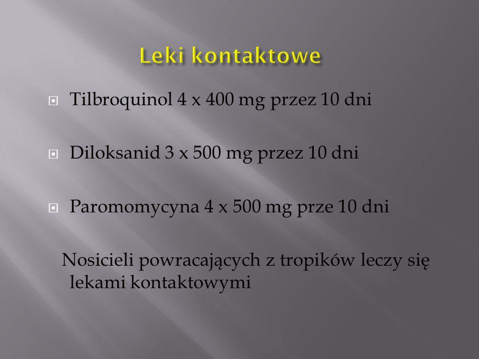  Tilbroquinol 4 x 400 mg przez 10 dni  Diloksanid 3 x 500 mg przez 10 dni  Paromomycyna 4 x 500 mg prze 10 dni Nosicieli powracających z tropików leczy się lekami kontaktowymi