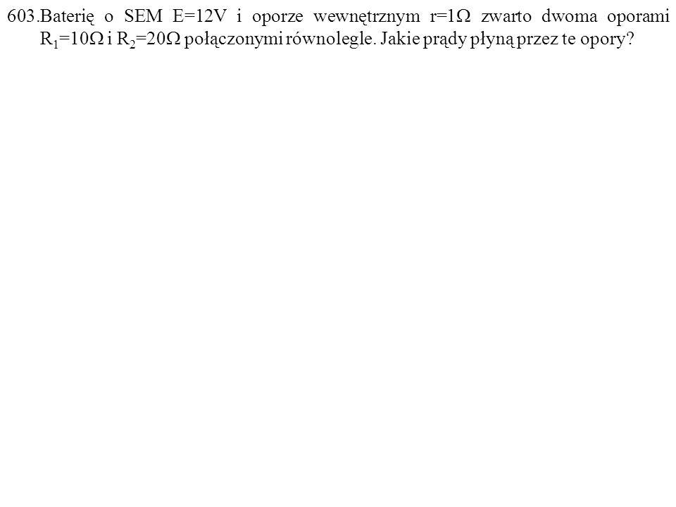 603.Baterię o SEM E=12V i oporze wewnętrznym r=1  zwarto dwoma oporami R 1 =10  i R 2 =20  połączonymi równolegle. Jakie prądy płyną przez te opory