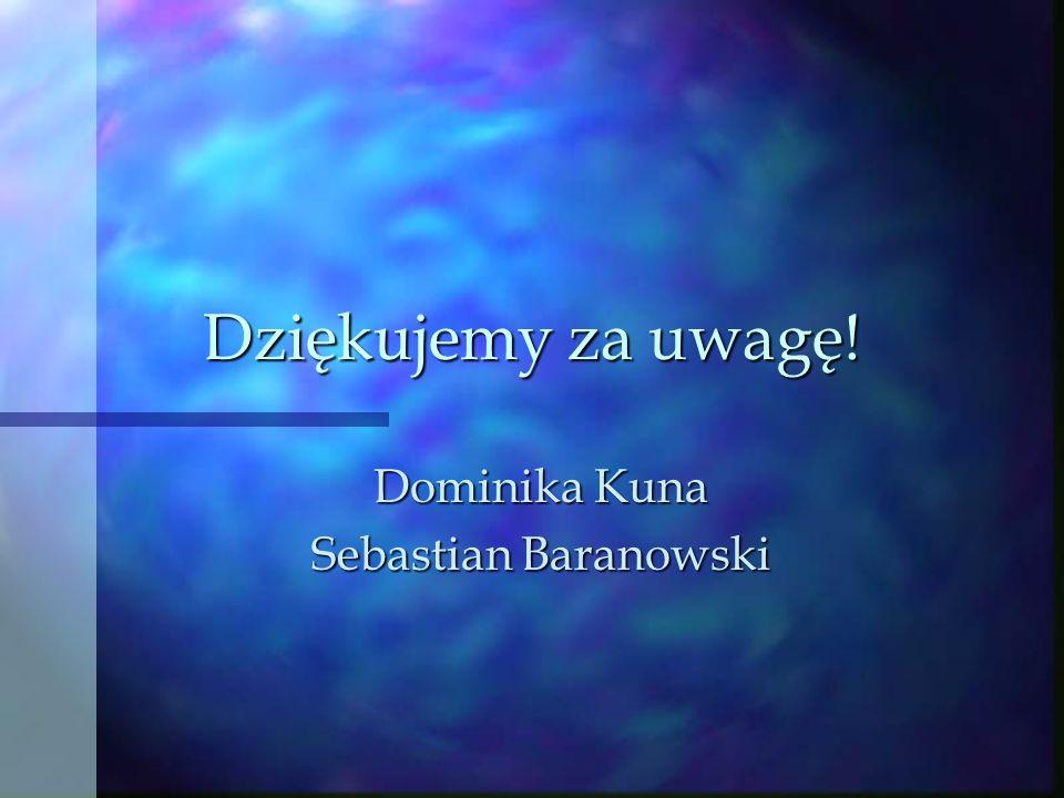 Dziękujemy za uwagę! Dominika Kuna Sebastian Baranowski