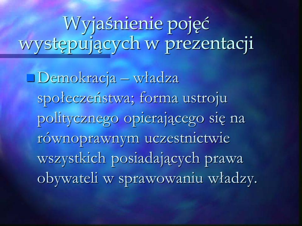 Wyjaśnienie pojęć występujących w prezentacji n Demokracja – władza społeczeństwa; forma ustroju politycznego opierającego się na równoprawnym uczestnictwie wszystkich posiadających prawa obywateli w sprawowaniu władzy.