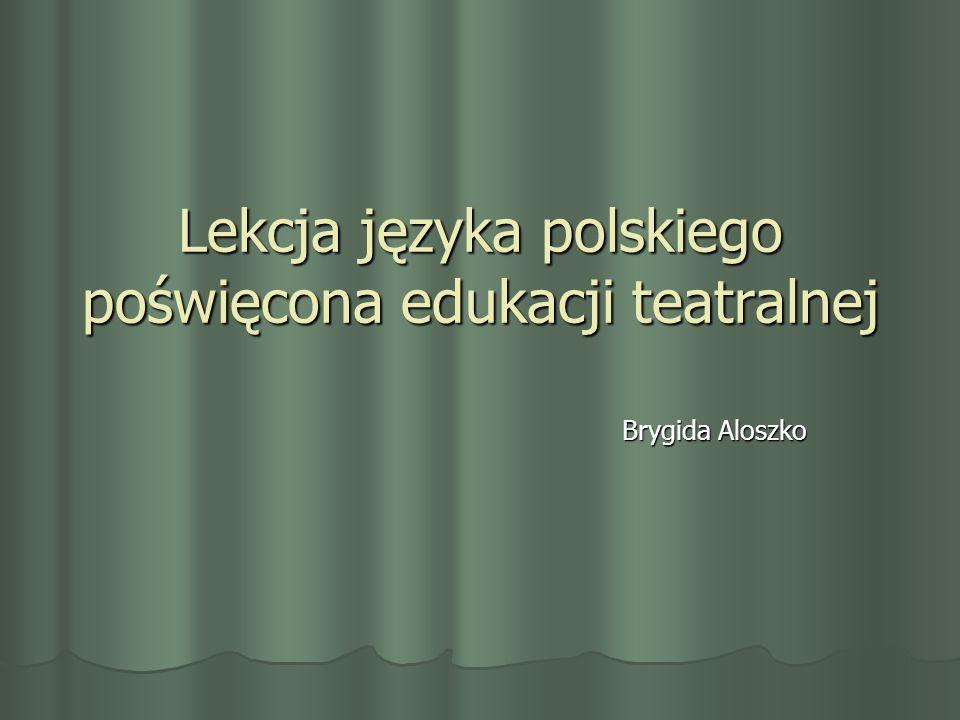 Lekcja języka polskiego poświęcona edukacji teatralnej Brygida Aloszko