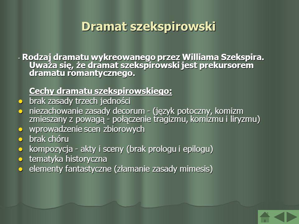 Dramat szekspirowski - Rodzaj dramatu wykreowanego przez Williama Szekspira. Uważa się, że dramat szekspirowski jest prekursorem dramatu romantycznego