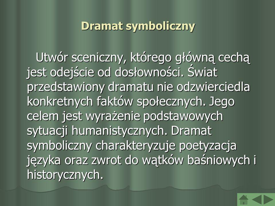 Dramat symboliczny Utwór sceniczny, którego główną cechą jest odejście od dosłowności. Świat przedstawiony dramatu nie odzwierciedla konkretnych faktó