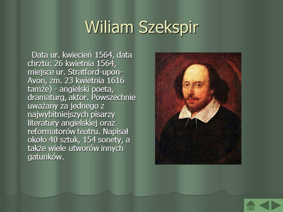 Wiliam Szekspir Data ur. kwiecień 1564, data chrztu: 26 kwietnia 1564, miejsce ur. Stratford-upon- Avon, zm. 23 kwietnia 1616 tamże) - angielski poeta
