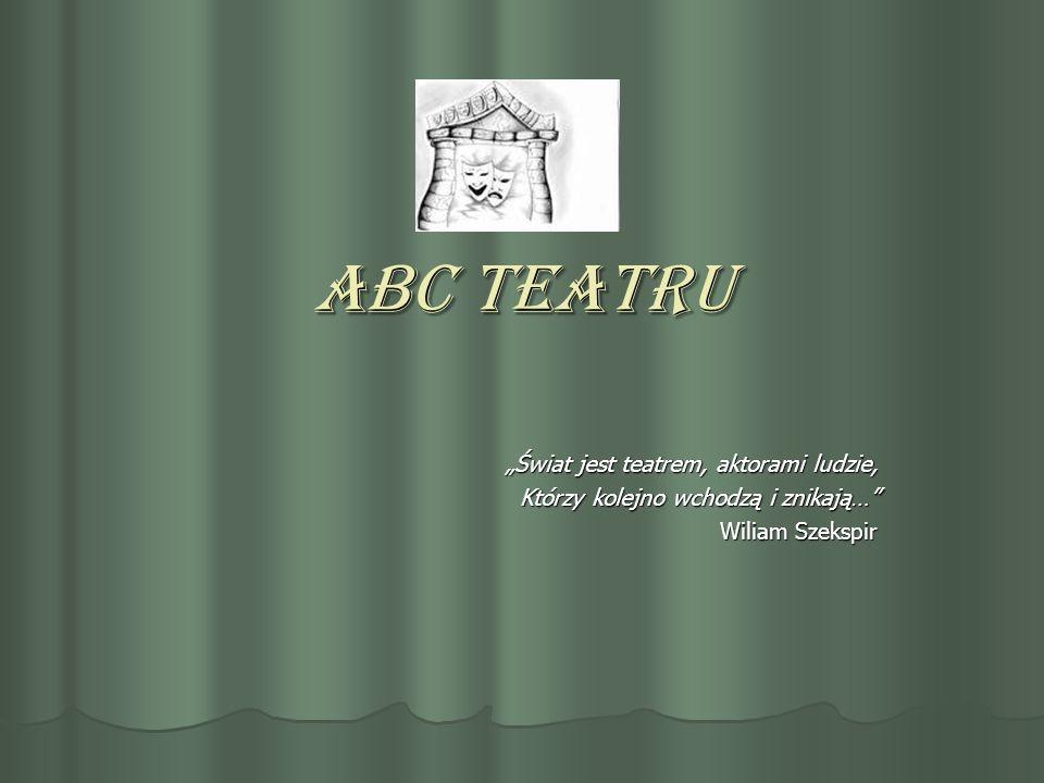 """ABC teatru """"Świat jest teatrem, aktorami ludzie, Którzy kolejno wchodzą i znikają…"""" Wiliam Szekspir"""