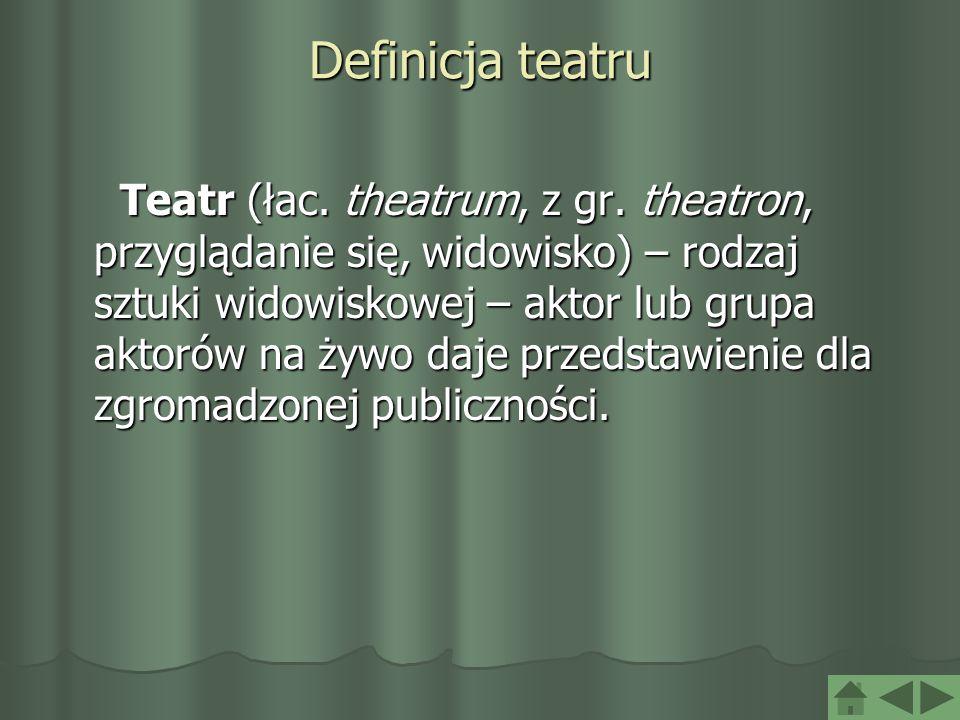 Definicja teatru Teatr (łac. theatrum, z gr. theatron, przyglądanie się, widowisko) – rodzaj sztuki widowiskowej – aktor lub grupa aktorów na żywo daj