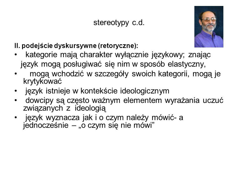 stereotypy c.d. II. podejście dyskursywne (retoryczne): kategorie mają charakter wyłącznie językowy; znając język mogą posługiwać się nim w sposób ela