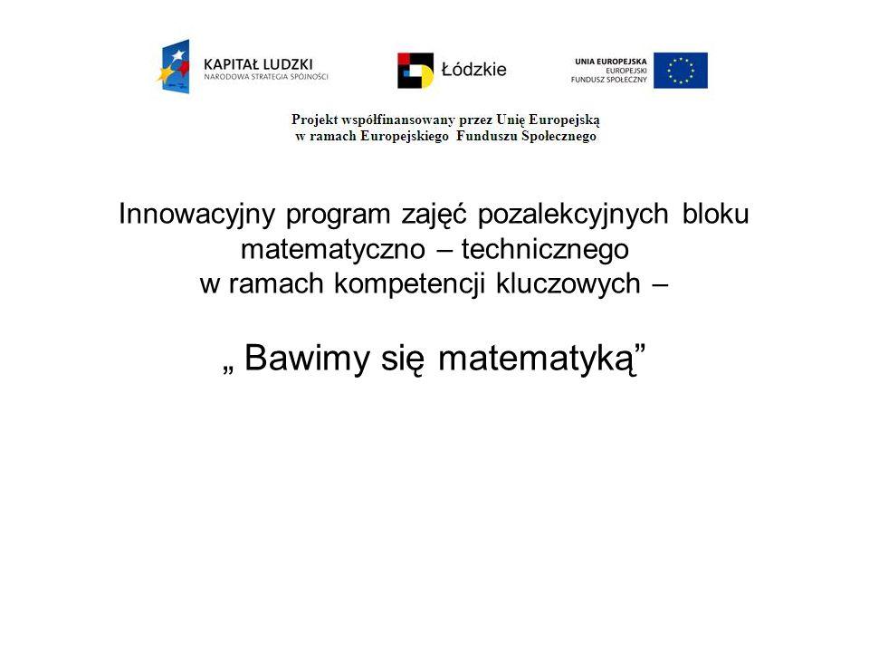 """Innowacyjny program zajęć pozalekcyjnych bloku matematyczno – technicznego w ramach kompetencji kluczowych – """" Bawimy się matematyką"""""""