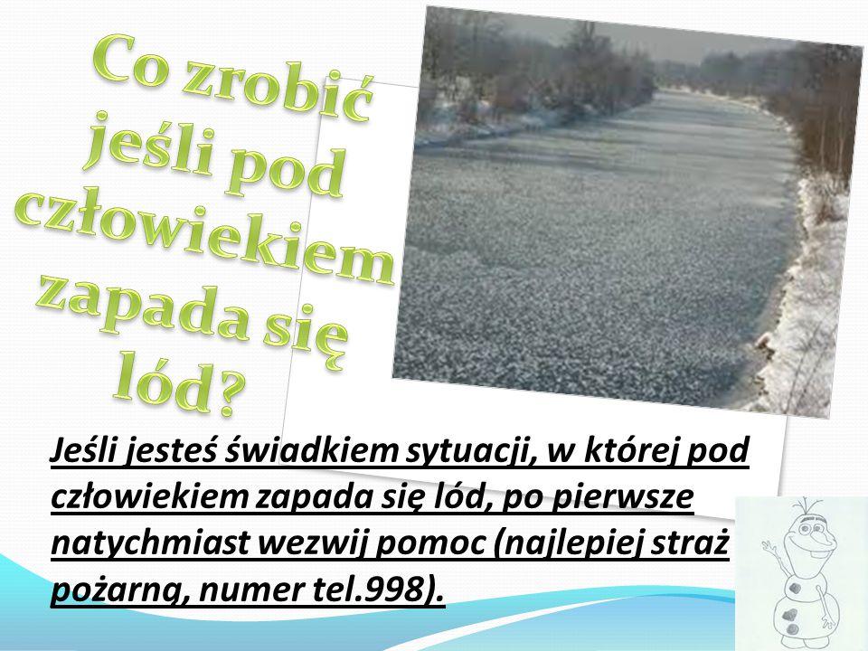 Jeśli jesteś świadkiem sytuacji, w której pod człowiekiem zapada się lód, po pierwsze natychmiast wezwij pomoc (najlepiej straż pożarną, numer tel.998