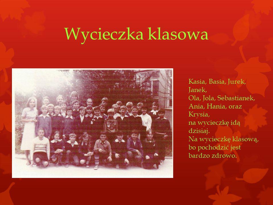 Wycieczka klasowa Kasia, Basia, Jurek, Janek, Ola, Jola, Sebastianek, Ania, Hania, oraz Krysia, na wycieczkę idą dzisiaj.