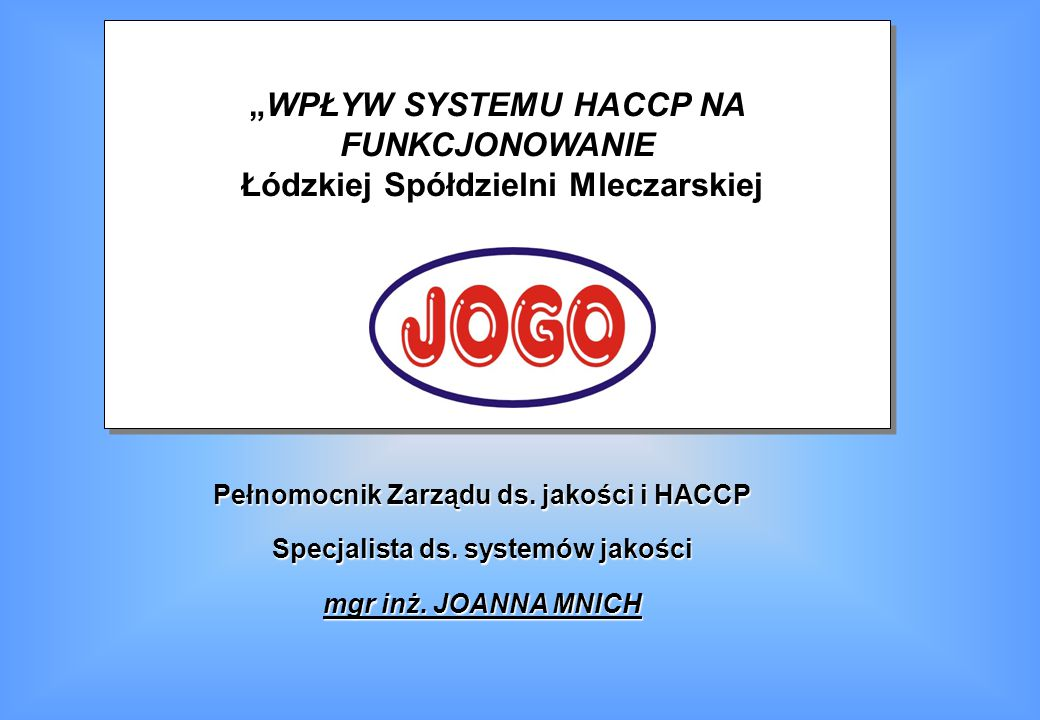 """Cel prezentacji Celem wystąpienia jest przedstawienie : problemów i barier we wdrażaniu systemu HACCP w zakładzie produkcyjnym; sposobu funkcjonowania systemu zarządzania bezpieczeństwem zdrowotnym żywności HACCP na przykładzie """"JOGO ; jaką rolę spełnia zagwarantowanie bezpieczeństwa żywności w ramach Zintegrowanego Systemu Zarządzania zgodnego z normą ISO 9001 i zasadami HACCP."""