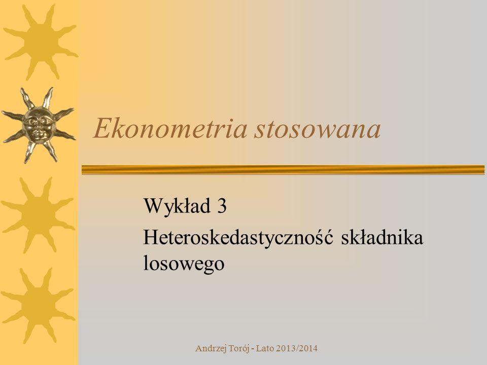Andrzej Torój - Lato 2013/2014 Ekonometria stosowana Wykład 3 Heteroskedastyczność składnika losowego
