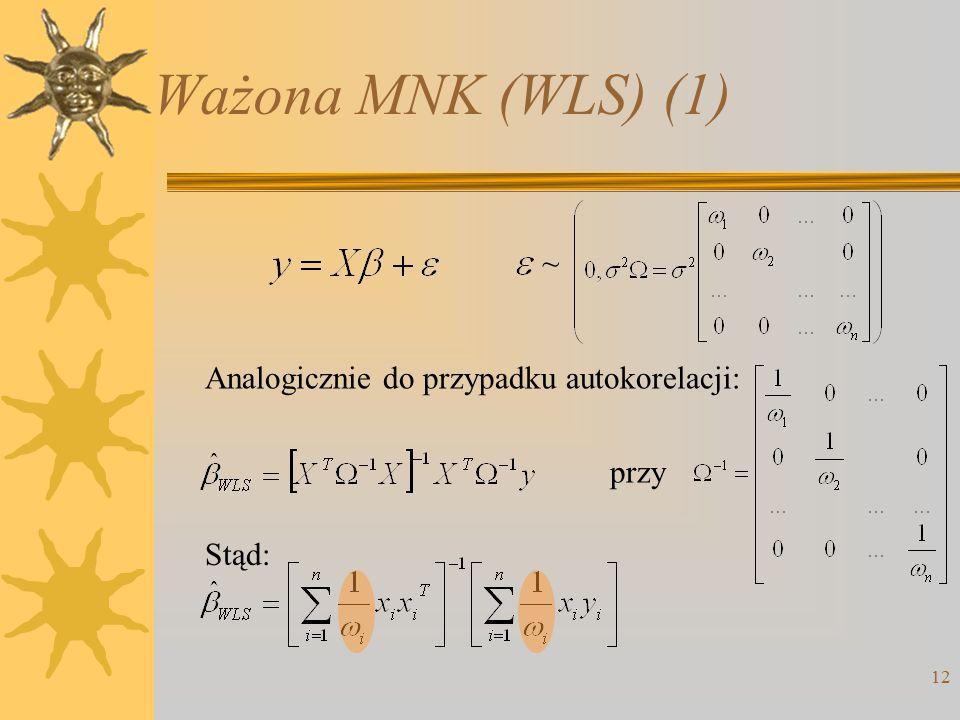Ważona MNK (WLS) (1) 12 ~ Analogicznie do przypadku autokorelacji: przy Stąd: