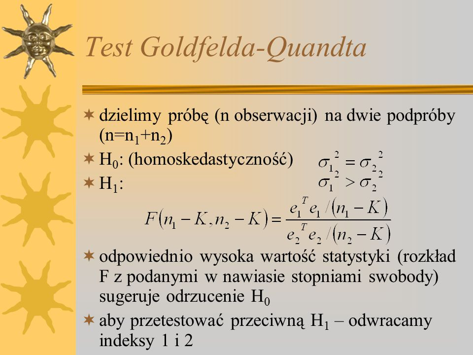 Test Goldfelda-Quandta  dzielimy próbę (n obserwacji) na dwie podpróby (n=n 1 +n 2 )  H 0 : (homoskedastyczność) H1:H1:  odpowiednio wysoka wartość statystyki (rozkład F z podanymi w nawiasie stopniami swobody) sugeruje odrzucenie H 0  aby przetestować przeciwną H 1 – odwracamy indeksy 1 i 2