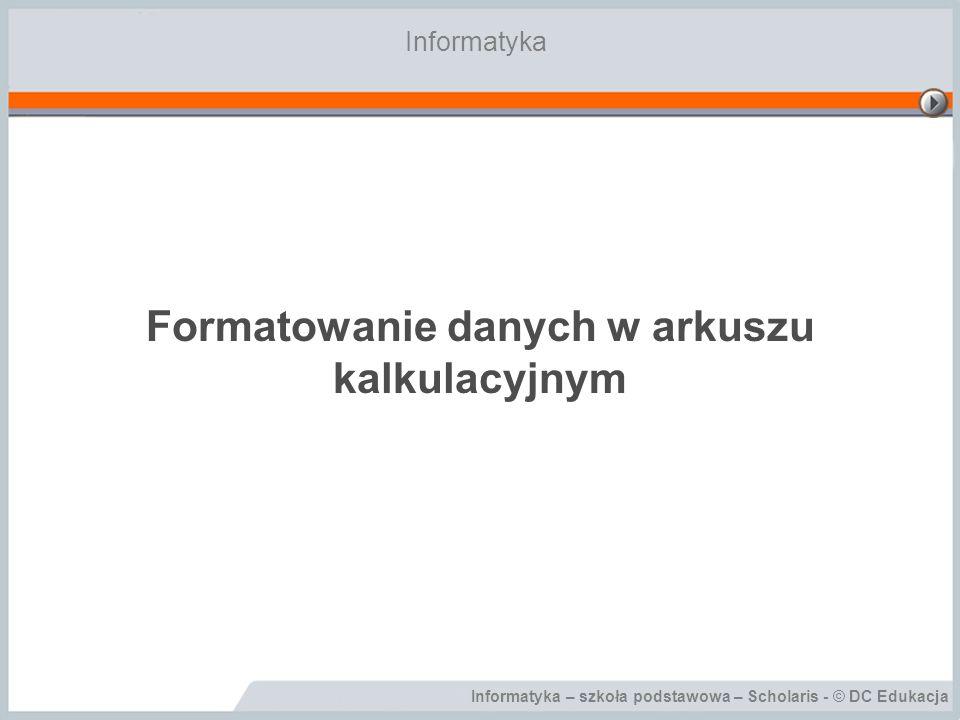 Informatyka – szkoła podstawowa – Scholaris - © DC Edukacja Formatowanie danych w arkuszu kalkulacyjnym Informatyka