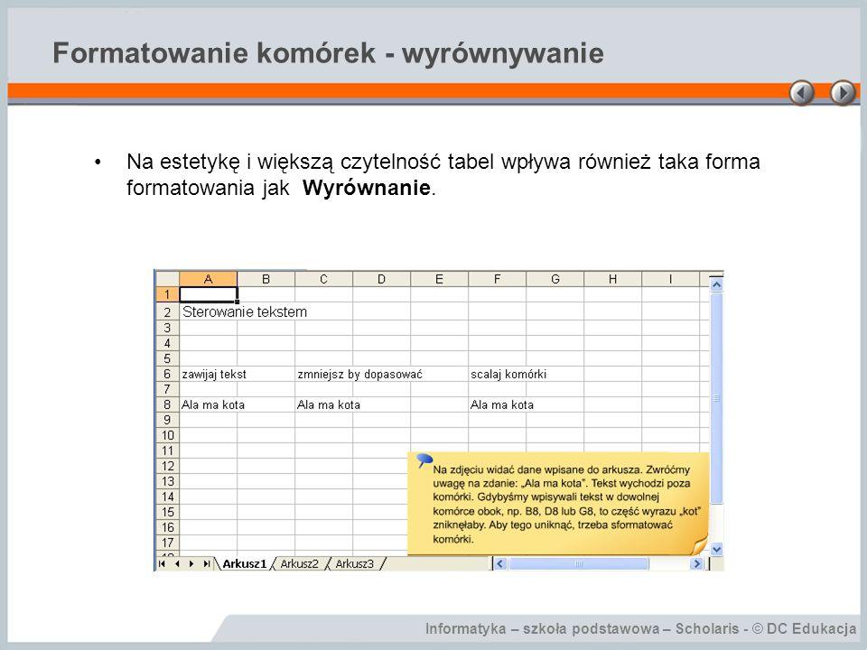 Informatyka – szkoła podstawowa – Scholaris - © DC Edukacja Formatowanie komórek - wyrównywanie Na estetykę i większą czytelność tabel wpływa również taka forma formatowania jak Wyrównanie.