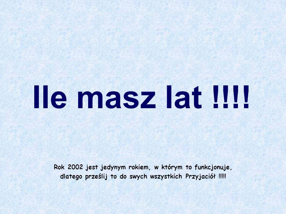 Rok 2002 jest jedynym rokiem, w którym to funkcjonuje, dlatego prześlij to do swych wszystkich Przyjaciół !!!!! Ile masz lat !!!!