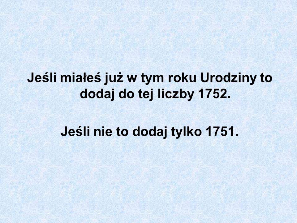 Jeśli miałeś już w tym roku Urodziny to dodaj do tej liczby 1752. Jeśli nie to dodaj tylko 1751.
