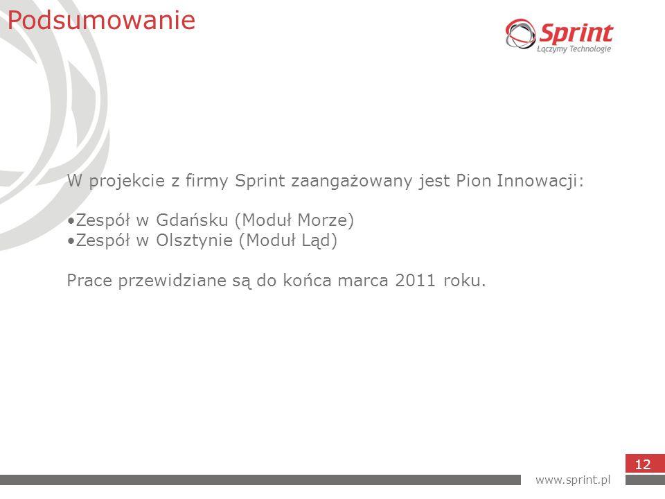 www.sprint.pl 12 Podsumowanie W projekcie z firmy Sprint zaangażowany jest Pion Innowacji: Zespół w Gdańsku (Moduł Morze) Zespół w Olsztynie (Moduł Ląd) Prace przewidziane są do końca marca 2011 roku.
