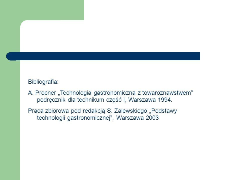 """Bibliografia: A. Procner """"Technologia gastronomiczna z towaroznawstwem"""" podręcznik dla technikum część I, Warszawa 1994. Praca zbiorowa pod redakcją S"""
