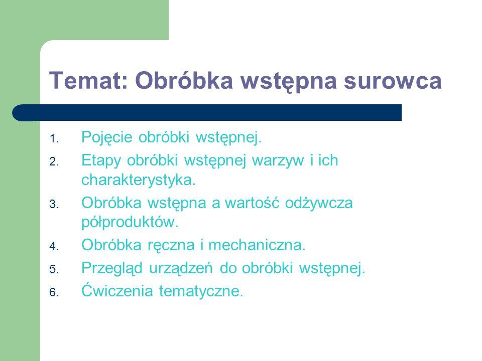 Temat: Obróbka wstępna surowca 1. Pojęcie obróbki wstępnej. 2. Etapy obróbki wstępnej warzyw i ich charakterystyka. 3. Obróbka wstępna a wartość odżyw