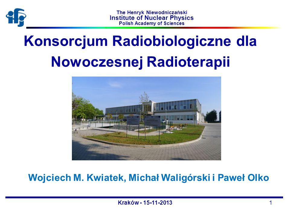 Konsorcjum Radiobiologiczne dla Nowoczesnej Radioterapii Wojciech M. Kwiatek, Michał Waligórski i Paweł Olko Kraków - 15-11-20131 The Henryk Niewodnic