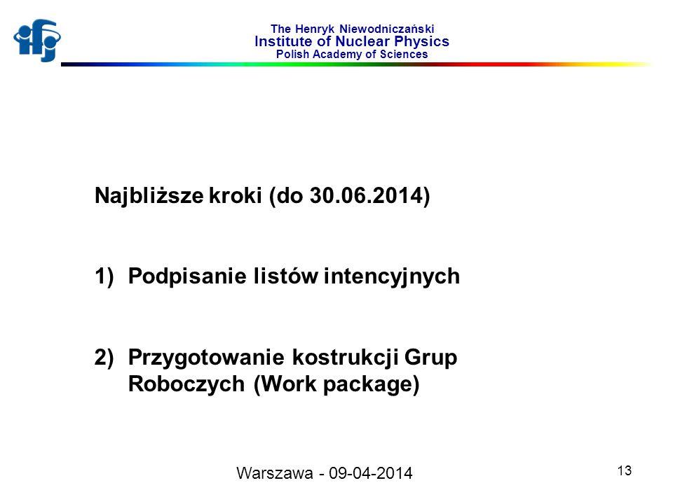 13 The Henryk Niewodniczański Institute of Nuclear Physics Polish Academy of Sciences Warszawa - 09-04-2014 Najbliższe kroki (do 30.06.2014) 1)Podpisanie listów intencyjnych 2)Przygotowanie kostrukcji Grup Roboczych (Work package)