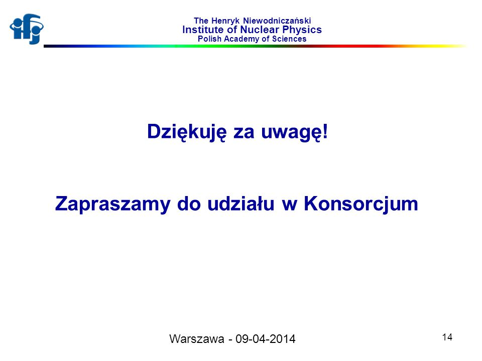 14 Dziękuję za uwagę! Zapraszamy do udziału w Konsorcjum The Henryk Niewodniczański Institute of Nuclear Physics Polish Academy of Sciences Warszawa -