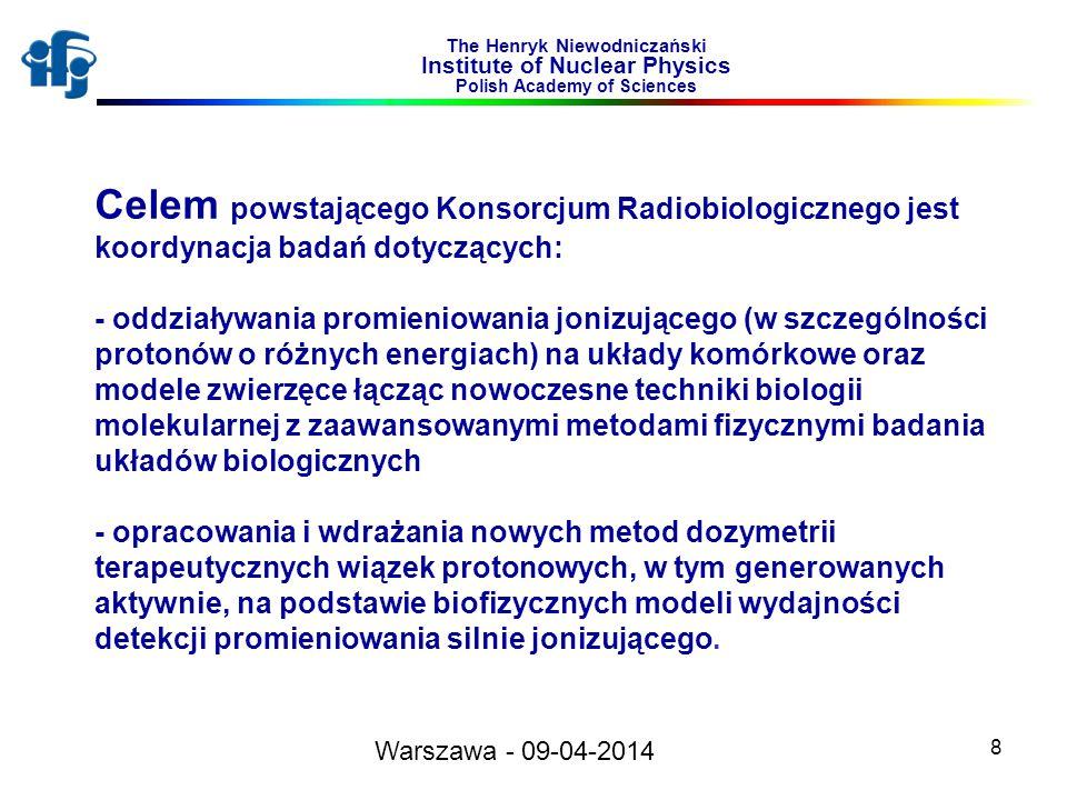 8 The Henryk Niewodniczański Institute of Nuclear Physics Polish Academy of Sciences Celem powstającego Konsorcjum Radiobiologicznego jest koordynacja badań dotyczących: - oddziaływania promieniowania jonizującego (w szczególności protonów o różnych energiach) na układy komórkowe oraz modele zwierzęce łącząc nowoczesne techniki biologii molekularnej z zaawansowanymi metodami fizycznymi badania układów biologicznych - opracowania i wdrażania nowych metod dozymetrii terapeutycznych wiązek protonowych, w tym generowanych aktywnie, na podstawie biofizycznych modeli wydajności detekcji promieniowania silnie jonizującego.