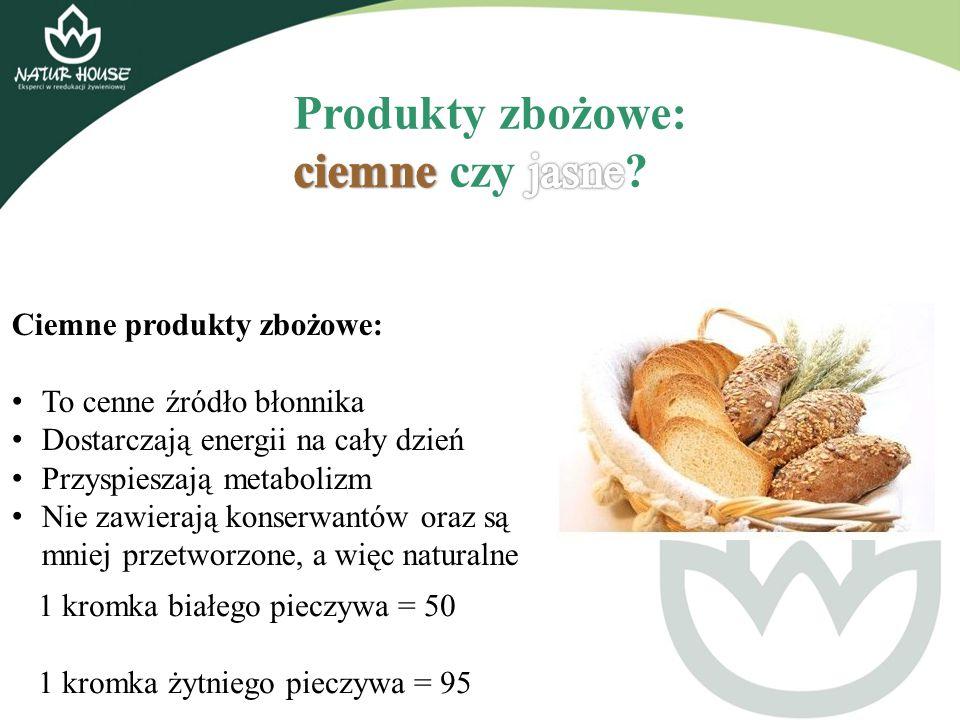 Ciemne produkty zbożowe: To cenne źródło błonnika Dostarczają energii na cały dzień Przyspieszają metabolizm Nie zawierają konserwantów oraz są mniej