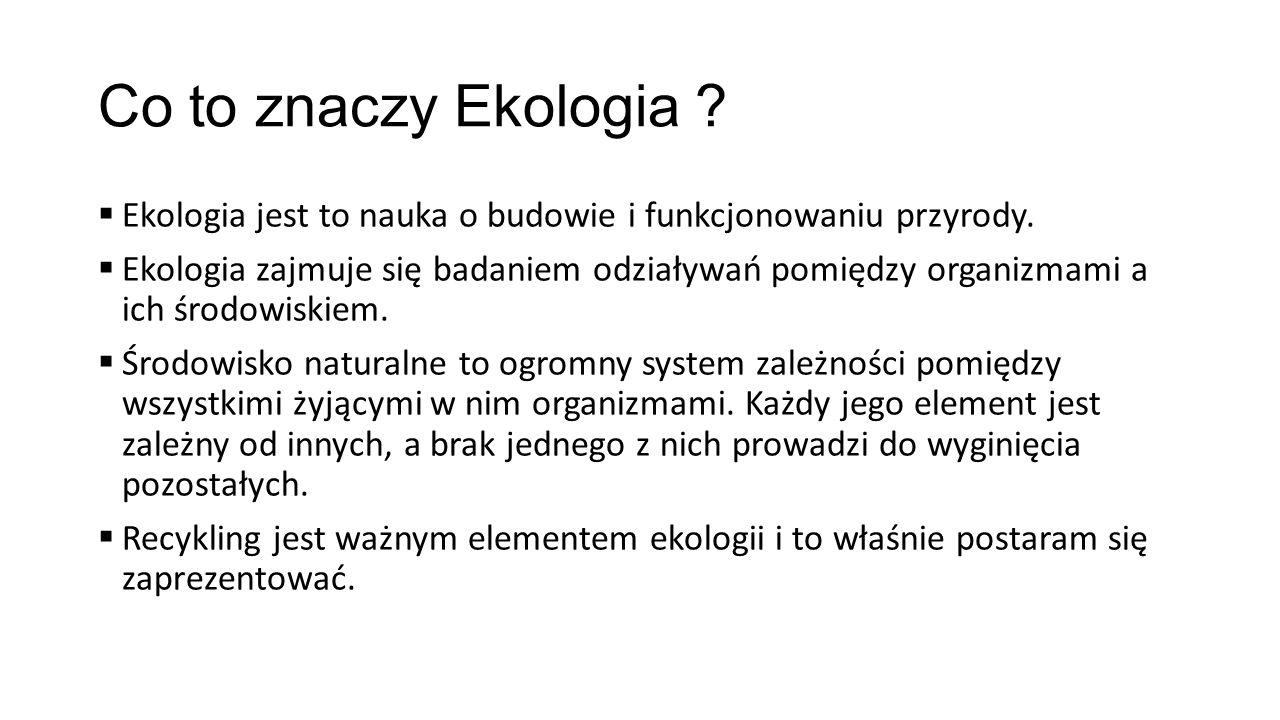Co to znaczy Ekologia ?  Ekologia jest to nauka o budowie i funkcjonowaniu przyrody.  Ekologia zajmuje się badaniem odziaływań pomiędzy organizmami