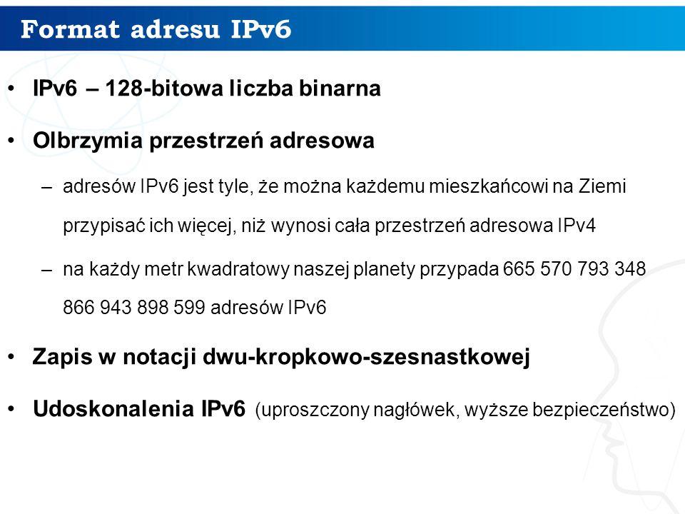 Format adresu IPv6 IPv6 – 128-bitowa liczba binarna Olbrzymia przestrzeń adresowa –adresów IPv6 jest tyle, że można każdemu mieszkańcowi na Ziemi przy
