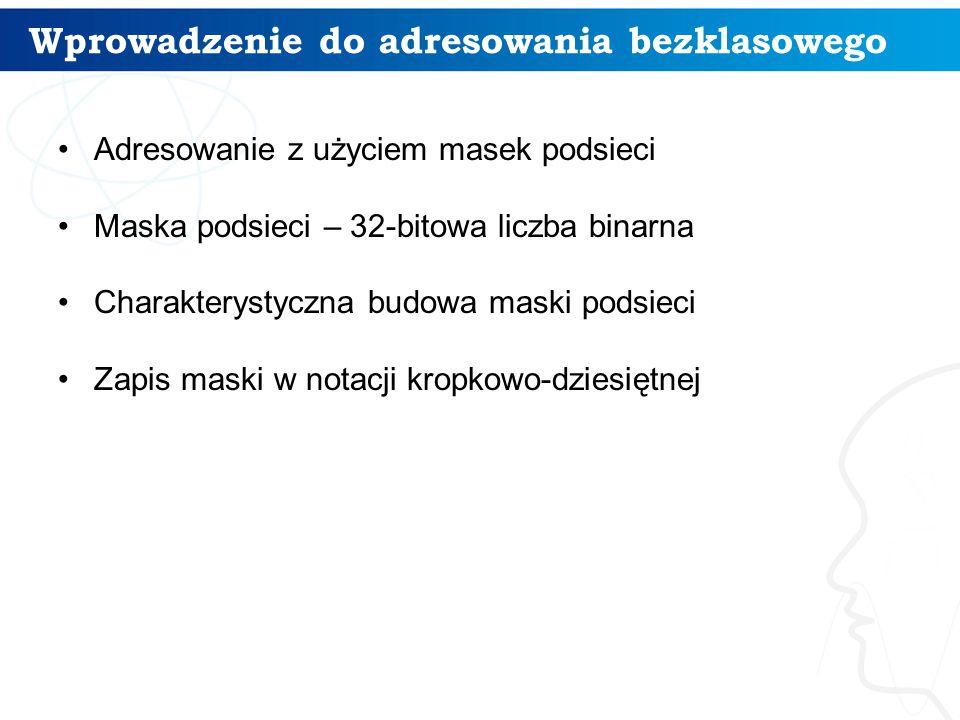 Wprowadzenie do adresowania bezklasowego Adresowanie z użyciem masek podsieci Maska podsieci – 32-bitowa liczba binarna Charakterystyczna budowa maski