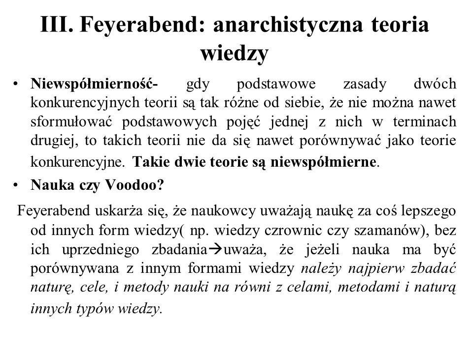 III. Feyerabend: anarchistyczna teoria wiedzy Niewspółmierność- gdy podstawowe zasady dwóch konkurencyjnych teorii są tak różne od siebie, że nie możn