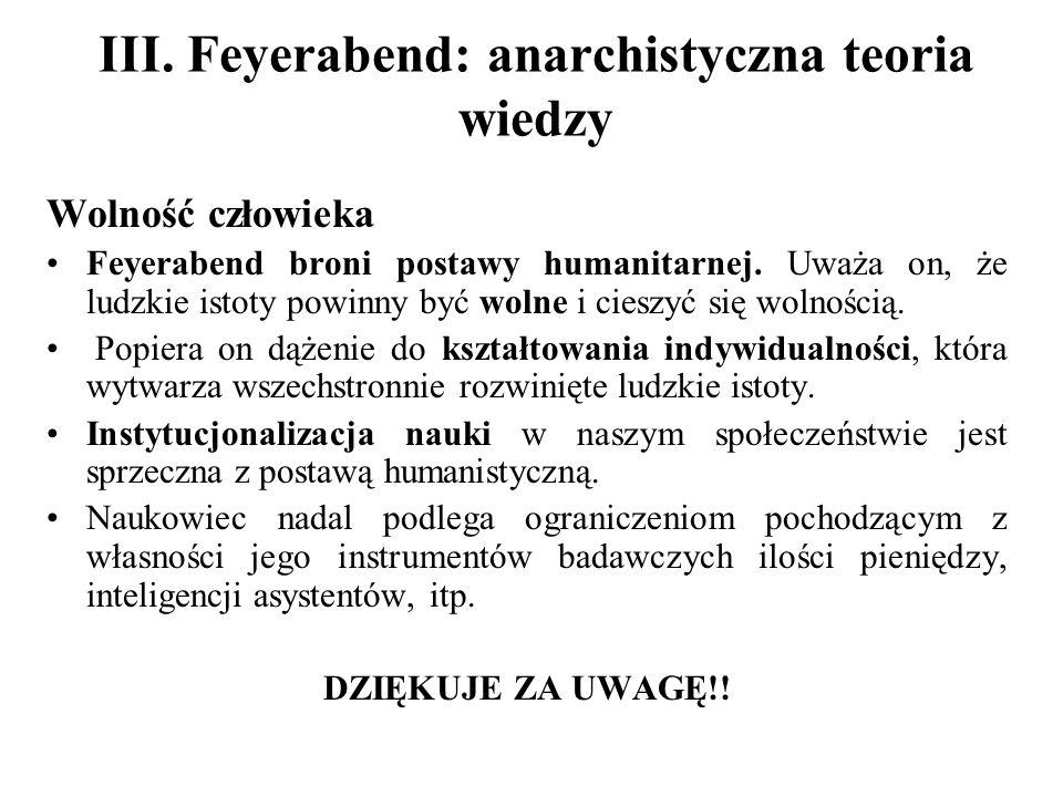 III. Feyerabend: anarchistyczna teoria wiedzy Wolność człowieka Feyerabend broni postawy humanitarnej. Uważa on, że ludzkie istoty powinny być wolne i