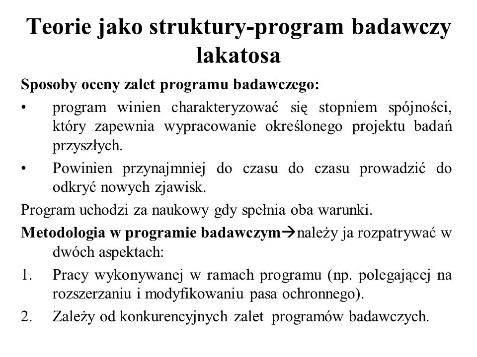 Teorie jako struktury-program badawczy lakatosa Porównywanie programów badawczych: Jest bardzo problematyczne porównanie konkurencyjnych programów, Wartość programów zależy od tego czy są one postępowe czy degenerujące się, Trudność  ile musi minąć czasu by rozstrzygnąć czy dany program uległ degeneracji i nie prowadzi do odkrycia nowych zjawisk.